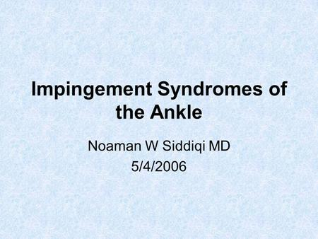 Impingement Syndromes of the Ankle Noaman W Siddiqi MD 5/4/2006.