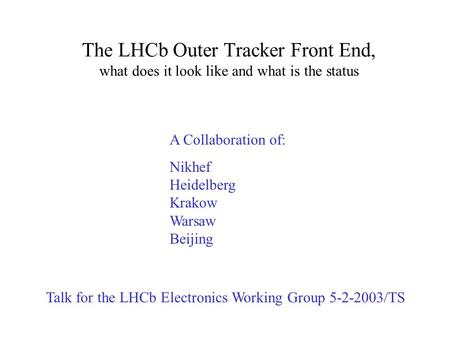 The LHCb Outer Tracker Front End, what does it look like and what is the status Talk for the LHCb Electronics Working Group 5-2-2003/TS A Collaboration.