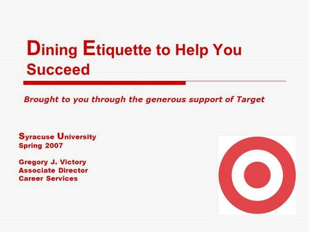 D ining E tiquette to Help You Succeed S yracuse U niversity Spring 2007 Gregory J. Victory Associate Director Career Services Brought to you through the.