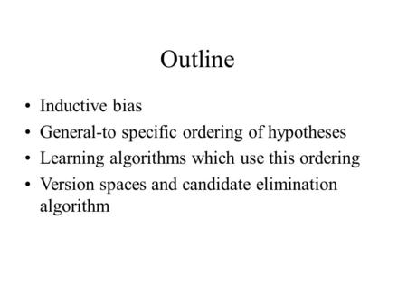 Outline Inductive bias General-to specific ordering of hypotheses