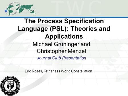 The Process Specification Language (PSL): Theories and Applications Michael Grüninger and Christopher Menzel Journal Club Presentation Eric Rozell, Tetherless.