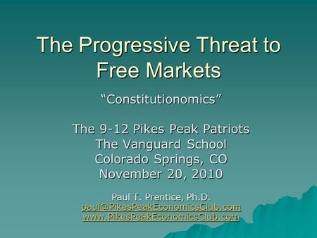 "The Progressive Threat to Free Markets ""Constitutionomics"" The 9-12 Pikes Peak Patriots The Vanguard School Colorado Springs, CO November 20, 2010 Paul."