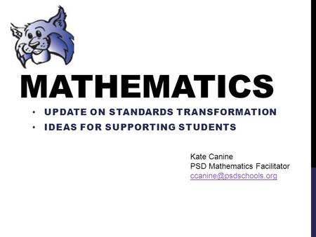 MATHEMATICS UPDATE ON STANDARDS TRANSFORMATION IDEAS FOR SUPPORTING STUDENTS Kate Canine PSD Mathematics Facilitator