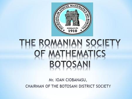 Mr. IOAN CIOBANASU, CHAIRMAN OF THE BOTOSANI DISTRICT SOCIETY.