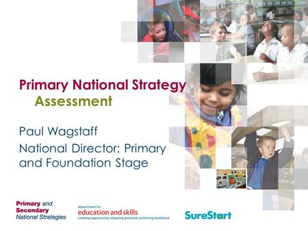 Primary National Strategy Assessment Paul Wagstaff National Director: Primary and Foundation Stage.