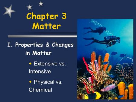 Chapter 3 Matter I. Properties & Changes in Matter  Extensive vs. Intensive  Physical vs. Chemical.