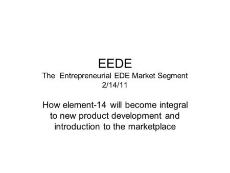 EEDE The Entrepreneurial EDE Market Segment 2/14/11 How element-14 will become integral to new product development and introduction to the marketplace.