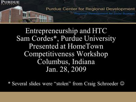 Entrepreneurship and HTC Sam Cordes*, Purdue University Presented at HomeTown Competitiveness Workshop Columbus, Indiana Jan. 28, 2009 * Several slides.
