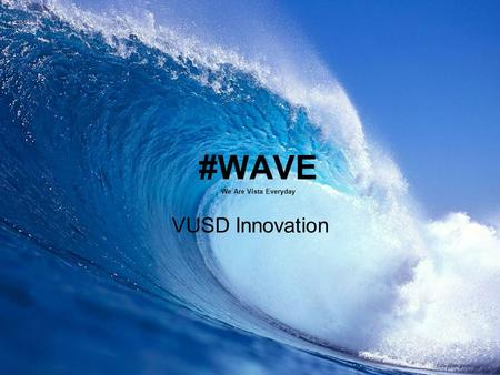 #WAVE We Are Vista Everyday VUSD Innovation. VUSD Demographics 5 th Largest district in San Diego County with approximately 23,000 students District.