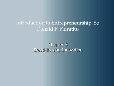 Chapter 5 Creativity and Innovation Introduction to Entrepreneurship, 8e Donald F. Kuratko.