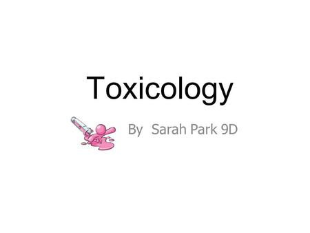 Toxicology By Sarah Park 9D. What is Toxicology? Deals with the investigation of toxic substances such as alcohol, drugs and poisons. Provides analysis.