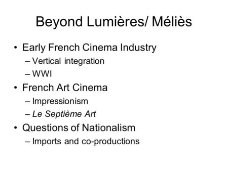 Beyond Lumières/ Méliès Early French Cinema Industry –Vertical integration –WWI French Art Cinema –Impressionism –Le Septième Art Questions of Nationalism.