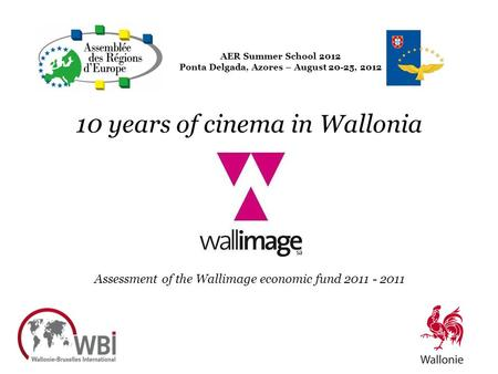 AER Summer School 2012 Ponta Delgada, Azores – August 20-25, 2012 10 years of cinema in Wallonia Assessment of the Wallimage economic fund 2011 - 2011.