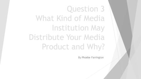 Question 3 What Kind of Media Institution May Distribute Your Media Product and Why? By Phoebe Farrington.