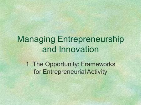 Managing Entrepreneurship and Innovation 1. The Opportunity: Frameworks for Entrepreneurial Activity.