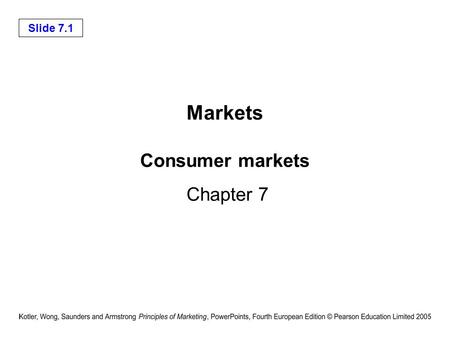 Slide 7.1 Consumer markets Chapter 7 Markets. Slide 7.2 Consumer buying behaviour Defined as the buying behaviour of the final consumers, individuals.