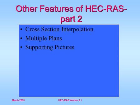 March 2003HEC-RAS Version 3.1 Other Features of HEC-RAS- part 2 Cross Section Interpolation Multiple Plans Supporting Pictures.