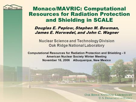 Monaco/MAVRIC: Computational Resources for Radiation Protection and Shielding in SCALE Douglas E. Peplow, Stephen M. Bowman, James E. Horwedel, and John.