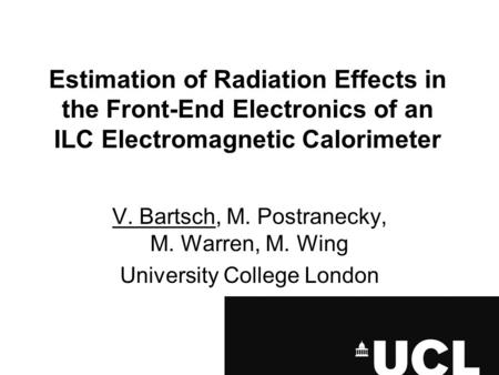 Estimation of Radiation Effects in the Front-End Electronics of an ILC Electromagnetic Calorimeter V. Bartsch, M. Postranecky, M. Warren, M. Wing University.
