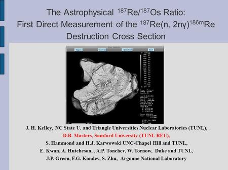 The Astrophysical 187 Re/ 187 Os Ratio: First Direct Measurement of the 187 Re(n, 2nγ) 186m Re Destruction Cross Section J. H. Kelley, NC State U. and.