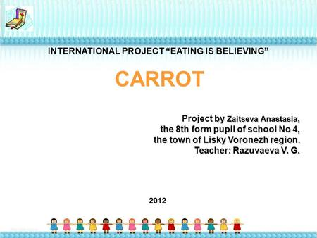 "INTERNATIONAL PROJECT ""EATING IS BELIEVING"" СARROT by Zaitseva Anastasia, Project by Zaitseva Anastasia, the 8th form pupil of school No 4, the town of."