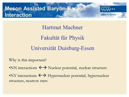 Meson Assisted Baryon-Baryon Interaction Hartmut Machner Fakultät für Physik Universität Duisburg-Essen Why is this important? NN interactions  Nuclear.
