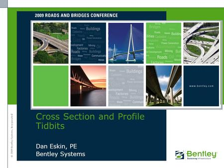 © 2009 Bentley Systems, Incorporated Dan Eskin, PE Bentley Systems Cross Section and Profile Tidbits.