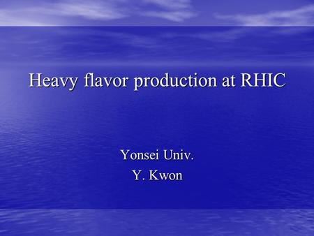 Heavy flavor production at RHIC Yonsei Univ. Y. Kwon.