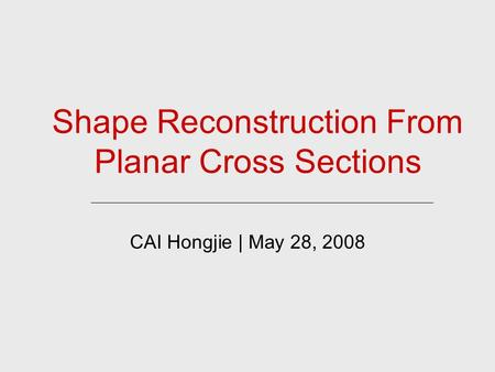 Shape Reconstruction From Planar Cross Sections CAI Hongjie | May 28, 2008.