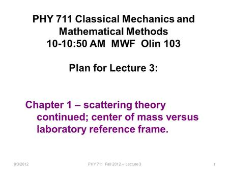 9/3/2012PHY 711 Fall 2012 -- Lecture 31 PHY 711 Classical Mechanics and Mathematical Methods 10-10:50 AM MWF Olin 103 Plan for Lecture 3: Chapter 1 – scattering.