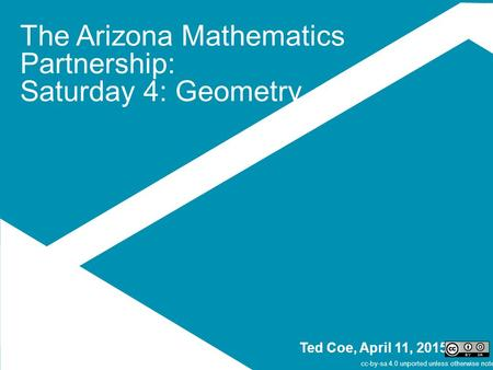 The Arizona Mathematics Partnership: Saturday 4: Geometry Ted Coe, April 11, 2015 cc-by-sa 4.0 unported unless otherwise noted.