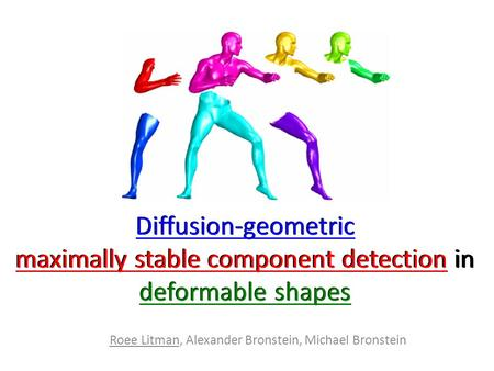 Diffusion-geometric maximally stable component detection in deformable shapes Roee Litman, Alexander Bronstein, Michael Bronstein Diffusion-geometric maximally.