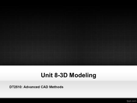Unit 8-3D Modeling DT2510: Advanced CAD Methods. 3D Modeling and Imaging Introduction to 3D AutoCAD Setting Up AutoCAD For 3D Creating a 3D Box Editing.