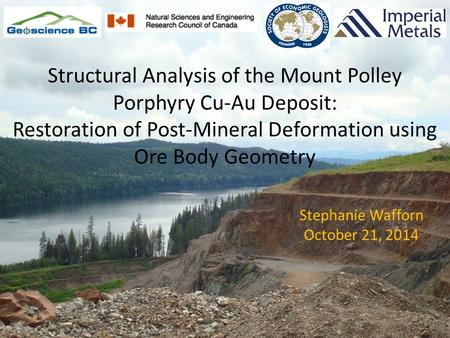 Stephanie Wafforn October 21, 2014 Structural Analysis of the Mount Polley Porphyry Cu-Au Deposit: Restoration of Post-Mineral Deformation using Ore Body.