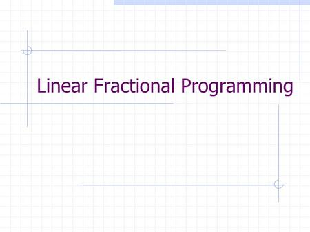 Linear Fractional Programming. What is LFP? Minimize Subject to p,q are n vectors, b is an m vector, A is an m*n matrix, α,β are scalar.
