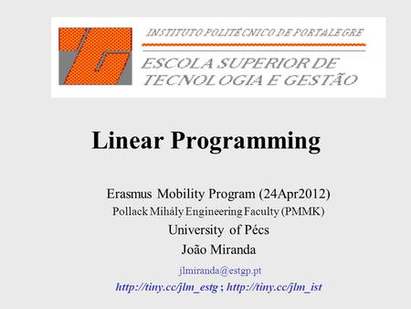 Linear Programming Erasmus Mobility Program (24Apr2012) Pollack Mihály Engineering Faculty (PMMK) University of Pécs João Miranda