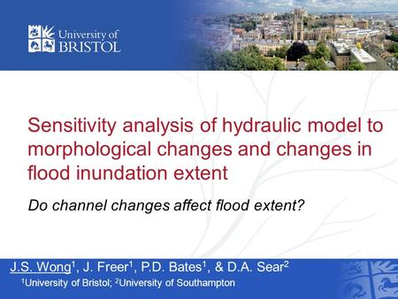 Sensitivity analysis of hydraulic model to morphological changes and changes in flood inundation extent J.S. Wong 1, J. Freer 1, P.D. Bates 1, & D.A. Sear.