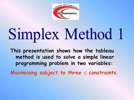 This presentation shows how the tableau method is used to solve a simple linear programming problem in two variables: Maximising subject to three  constraints.