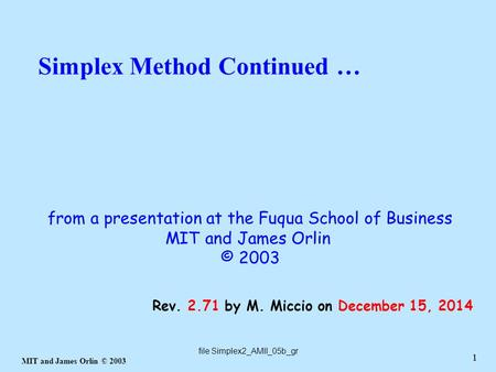 1 MIT and James Orlin © 2003 1 Simplex Method Continued … file Simplex2_AMII_05b_gr Rev. 2.71 by M. Miccio on December 15, 2014 from a presentation at.