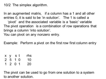 10/2 The simplex algorithm. In an augmented matrix, if a column has a 1 and all other entries 0, it is said to be 'in solution'. The 1 is called a 'pivot'