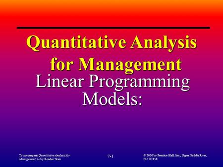 To accompany Quantitative Analysis for Management, 7e by Render/ Stair 7-1 © 2000 by Prentice Hall, Inc., Upper Saddle River, N.J. 07458 Quantitative Analysis.