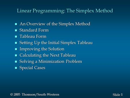 1 1 Slide © 2005 Thomson/South-Western Linear Programming: The Simplex Method n An Overview of the Simplex Method n Standard Form n Tableau Form n Setting.