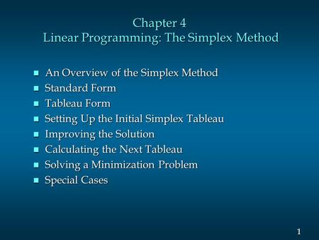 1 1 Chapter 4 Linear Programming: The Simplex Method n An Overview of the Simplex Method n Standard Form n Tableau Form n Setting Up the Initial Simplex.