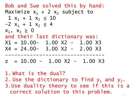 1 Bob and Sue solved this by hand: Maximize x 1 + 2 x 2 subject to 1 x 1 + 1 x 2 ≤ 10 -2 x 1 + 1 x 2 ≤ 4 x 1, x 2 ≥ 0 and their last dictionary was: X1.