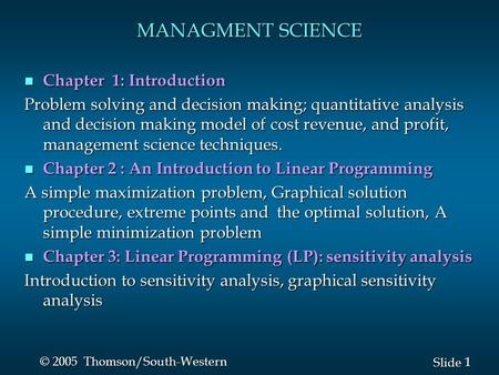 1 1 Slide © 2005 Thomson/South-Western MANAGMENT SCIENCE n Chapter 1: Introduction Problem solving and decision making; quantitative analysis and decision.