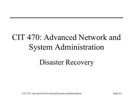 CIT 470: Advanced Network and System AdministrationSlide #1 CIT 470: Advanced Network and System Administration Disaster Recovery.