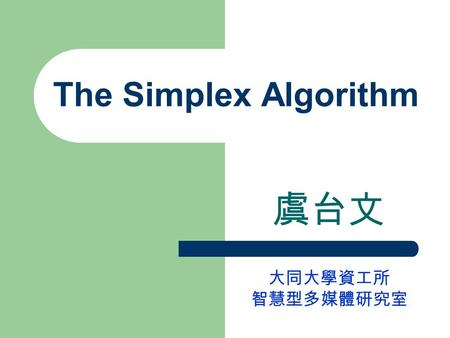 The Simplex Algorithm 虞台文 大同大學資工所 智慧型多媒體研究室. Content Basic Feasible Solutions The Geometry of Linear Programs Moving From Bfs to Bfs Organization of a.