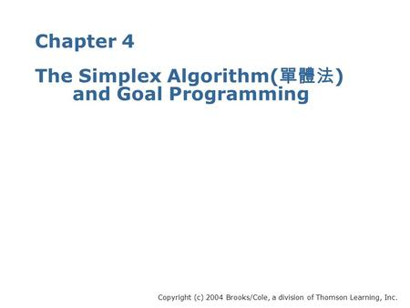 Chapter 4 The Simplex Algorithm( 單體法 ) and Goal Programming Copyright (c) 2004 Brooks/Cole, a division of Thomson Learning, Inc.