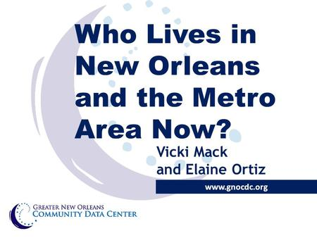 Who Lives in New Orleans and the Metro Area Now? www.gnocdc.org Vicki Mack and Elaine Ortiz.