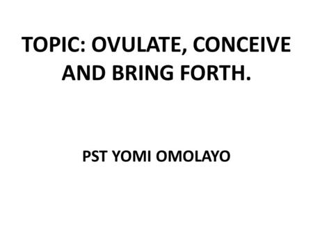 TOPIC: OVULATE, CONCEIVE AND BRING FORTH. PST YOMI OMOLAYO.